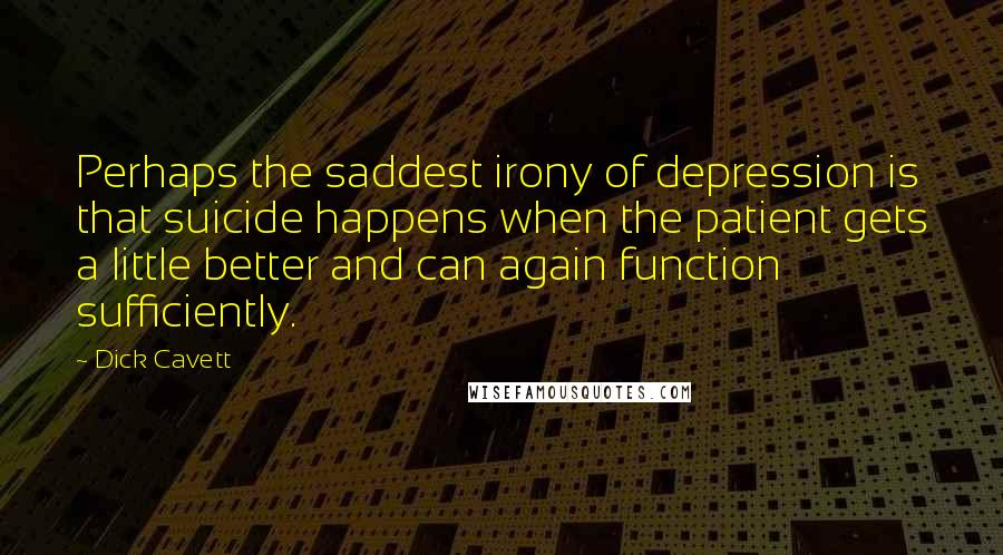 Dick Cavett quotes: Perhaps the saddest irony of depression is that suicide happens when the patient gets a little better and can again function sufficiently.