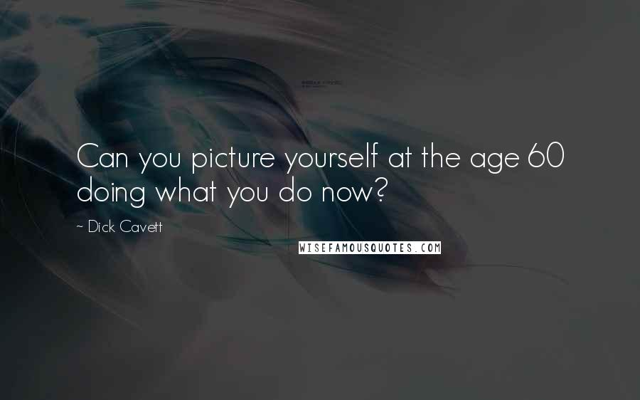 Dick Cavett quotes: Can you picture yourself at the age 60 doing what you do now?