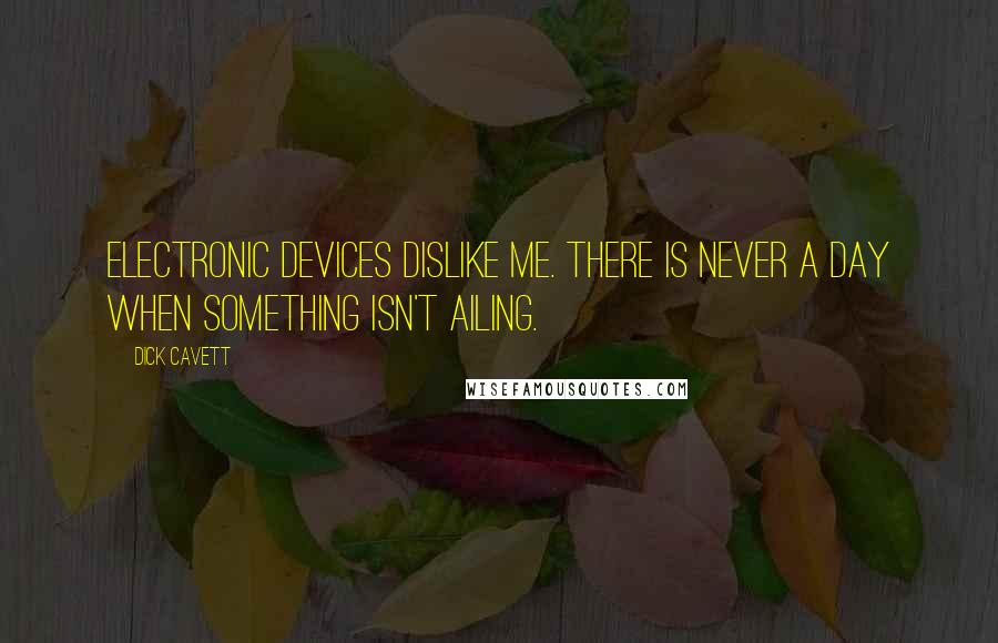 Dick Cavett quotes: Electronic devices dislike me. There is never a day when something isn't ailing.