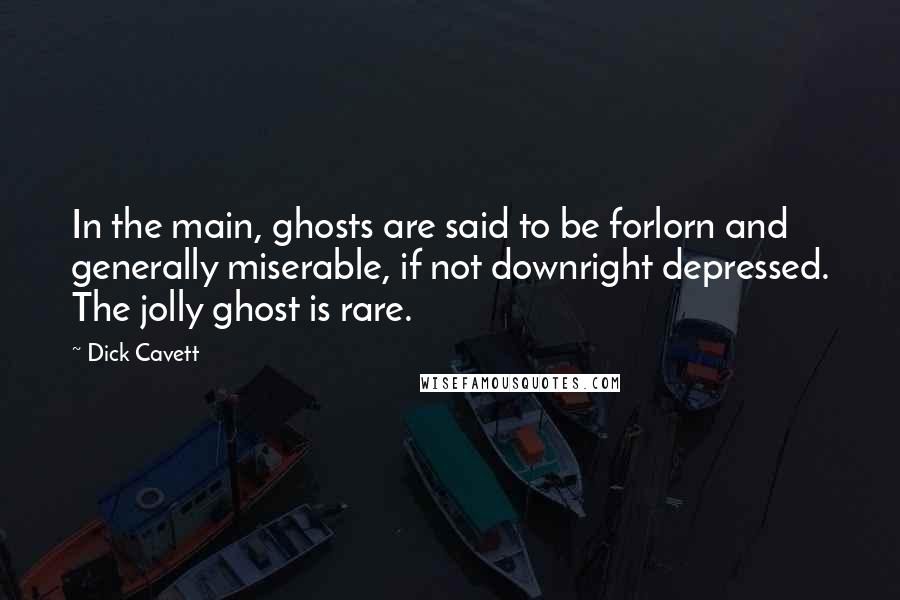 Dick Cavett quotes: In the main, ghosts are said to be forlorn and generally miserable, if not downright depressed. The jolly ghost is rare.