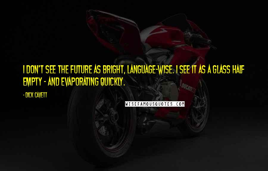 Dick Cavett quotes: I don't see the future as bright, language-wise. I see it as a glass half empty - and evaporating quickly.