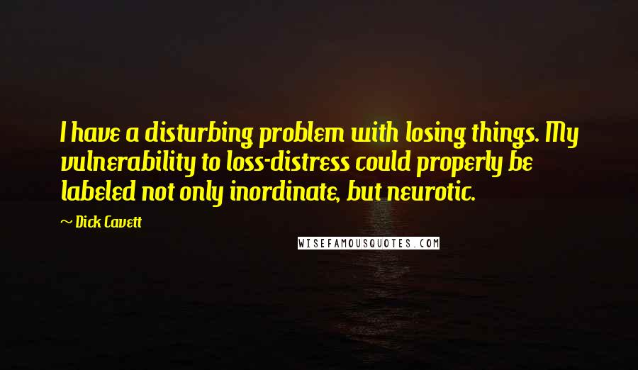 Dick Cavett quotes: I have a disturbing problem with losing things. My vulnerability to loss-distress could properly be labeled not only inordinate, but neurotic.