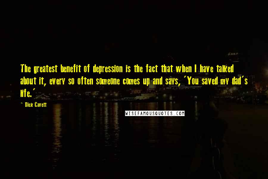 Dick Cavett quotes: The greatest benefit of depression is the fact that when I have talked about it, every so often someone comes up and says, 'You saved my dad's life.'