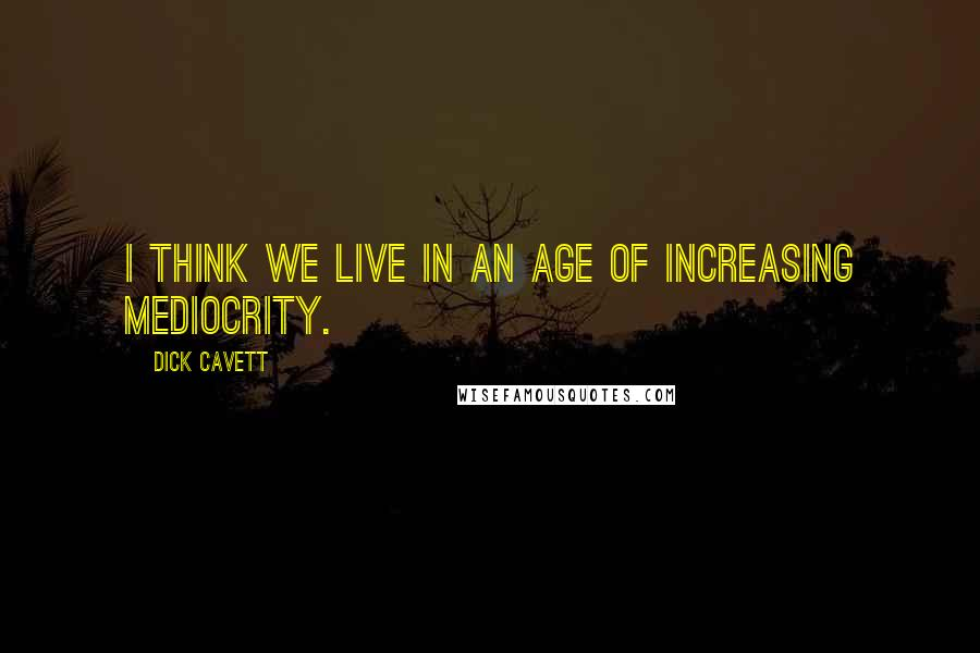 Dick Cavett quotes: I think we live in an age of increasing mediocrity.