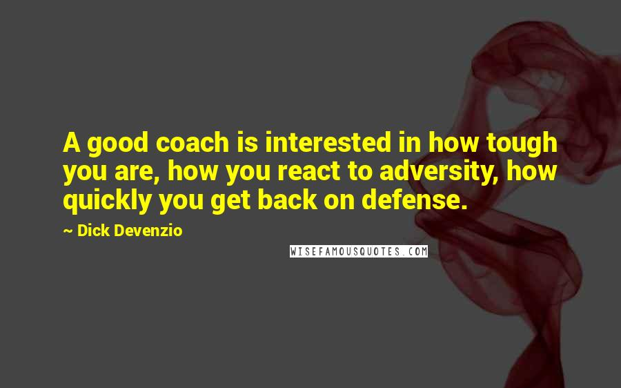 Dick Devenzio quotes: A good coach is interested in how tough you are, how you react to adversity, how quickly you get back on defense.