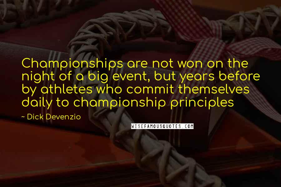 Dick Devenzio quotes: Championships are not won on the night of a big event, but years before by athletes who commit themselves daily to championship principles