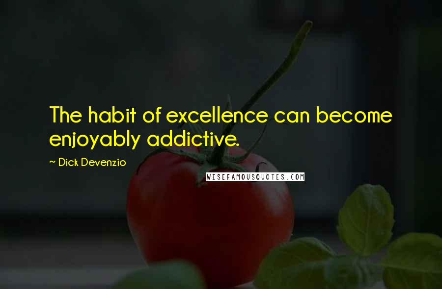 Dick Devenzio quotes: The habit of excellence can become enjoyably addictive.