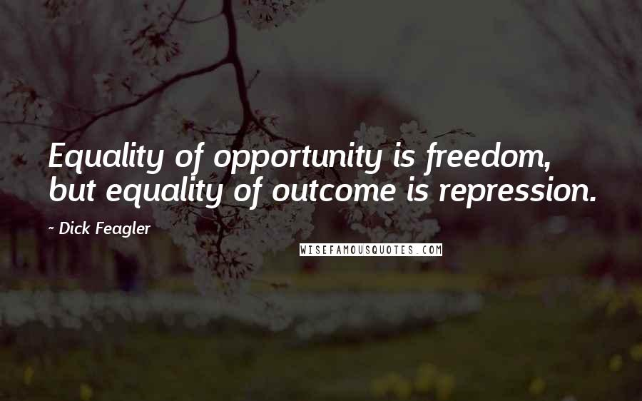 Dick Feagler quotes: Equality of opportunity is freedom, but equality of outcome is repression.