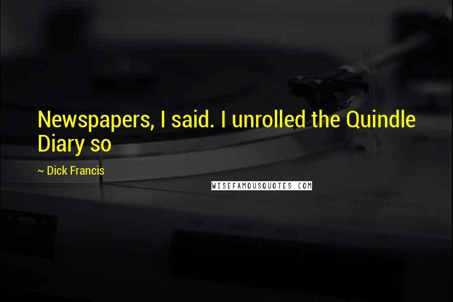 Dick Francis quotes: Newspapers, I said. I unrolled the Quindle Diary so
