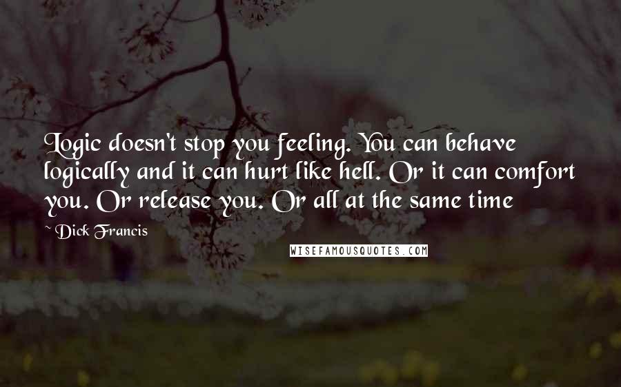 Dick Francis quotes: Logic doesn't stop you feeling. You can behave logically and it can hurt like hell. Or it can comfort you. Or release you. Or all at the same time