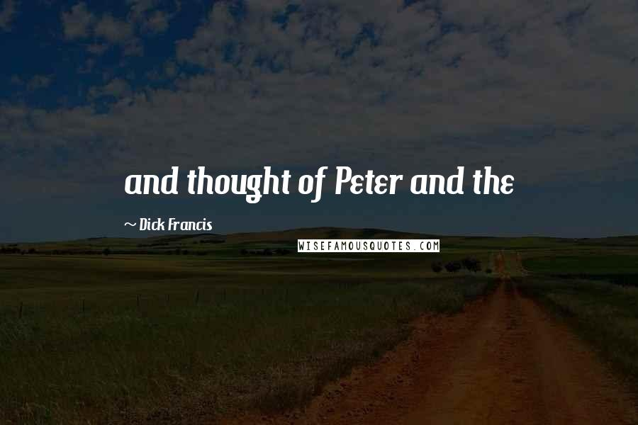 Dick Francis quotes: and thought of Peter and the