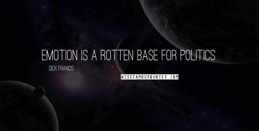 Dick Francis quotes: Emotion is a rotten base for politics.
