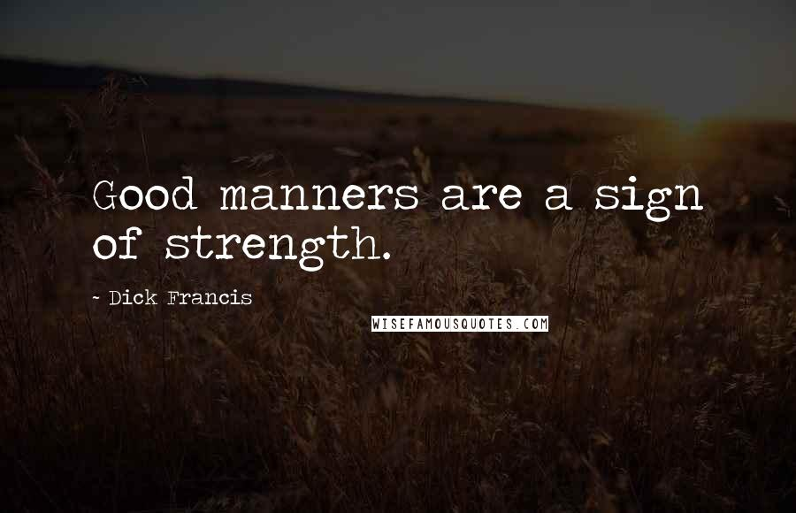 Dick Francis quotes: Good manners are a sign of strength.