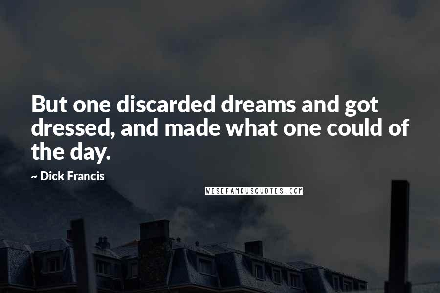 Dick Francis quotes: But one discarded dreams and got dressed, and made what one could of the day.
