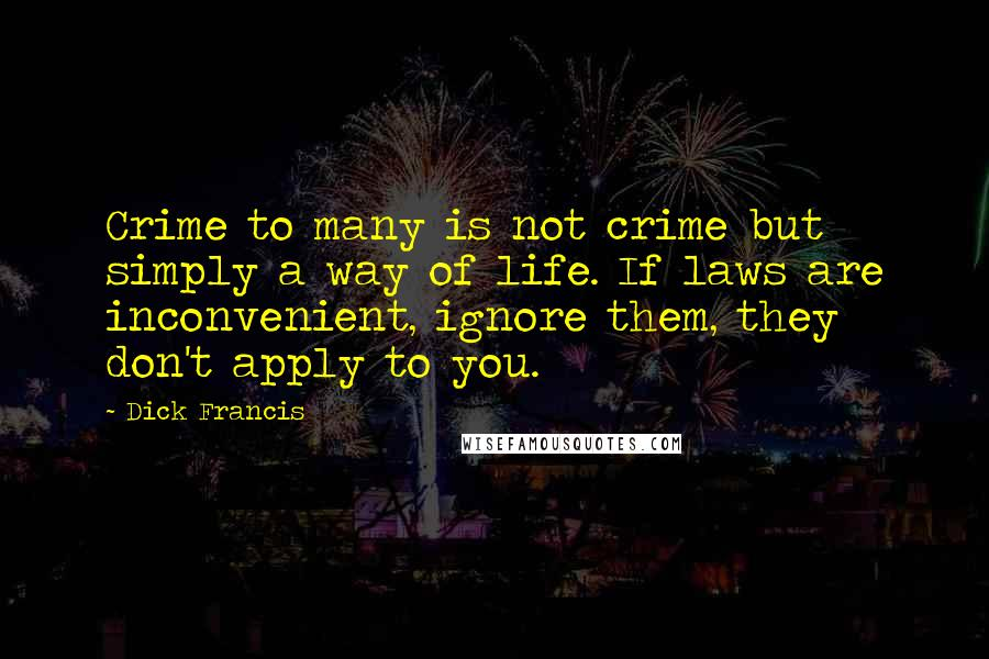 Dick Francis quotes: Crime to many is not crime but simply a way of life. If laws are inconvenient, ignore them, they don't apply to you.