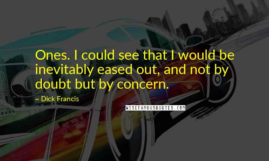 Dick Francis quotes: Ones. I could see that I would be inevitably eased out, and not by doubt but by concern.