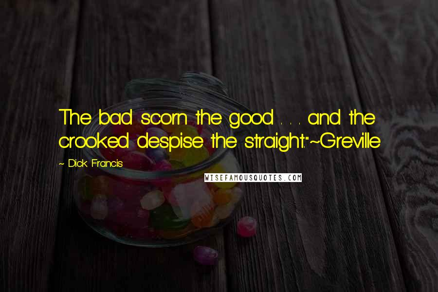"""Dick Francis quotes: The bad scorn the good . . . and the crooked despise the straight.""""~Greville"""