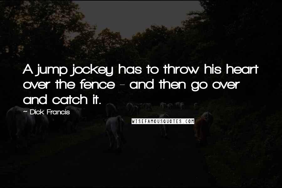 Dick Francis quotes: A jump jockey has to throw his heart over the fence - and then go over and catch it.