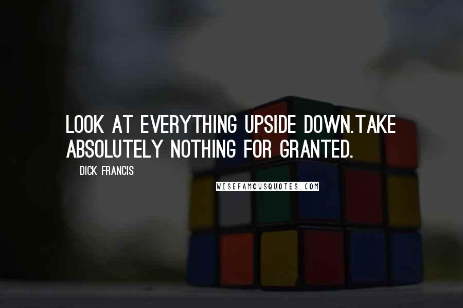 Dick Francis quotes: Look at everything upside down.Take absolutely nothing for granted.