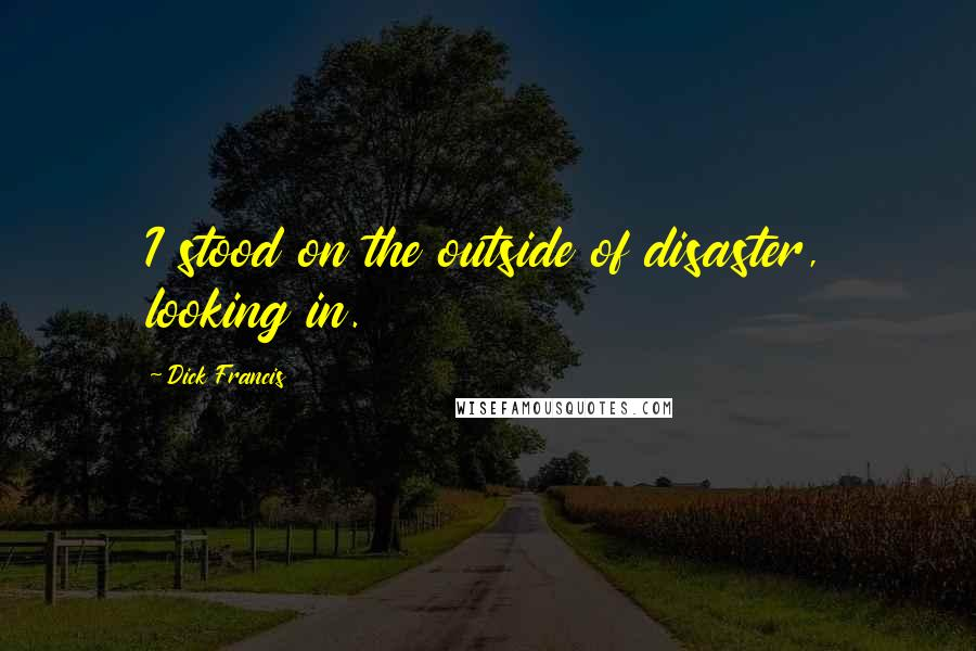 Dick Francis quotes: I stood on the outside of disaster, looking in.