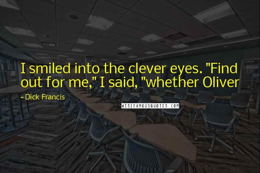 """Dick Francis quotes: I smiled into the clever eyes. """"Find out for me,"""" I said, """"whether Oliver"""