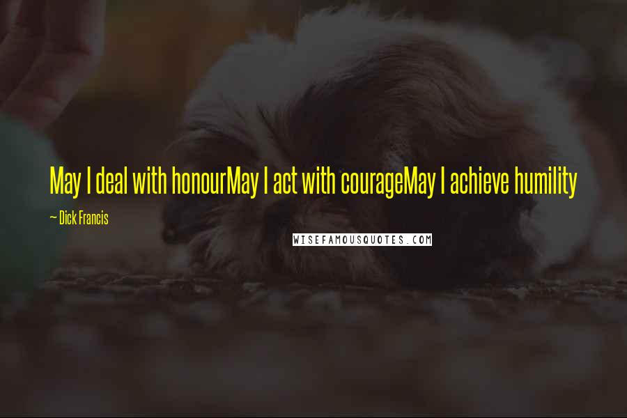 Dick Francis quotes: May I deal with honourMay I act with courageMay I achieve humility