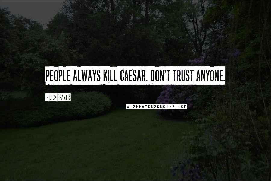 Dick Francis quotes: People always kill Caesar. Don't trust anyone.