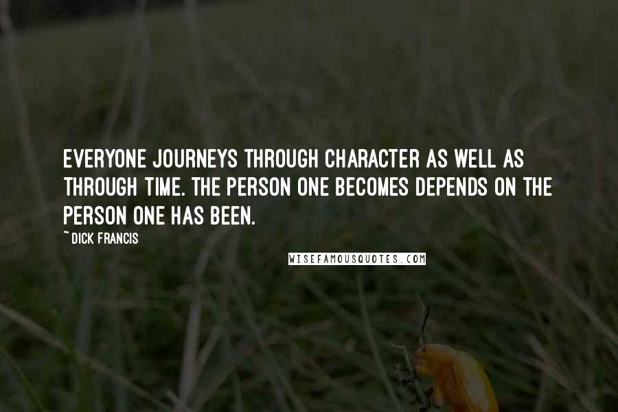 Dick Francis quotes: Everyone journeys through character as well as through time. The person one becomes depends on the person one has been.