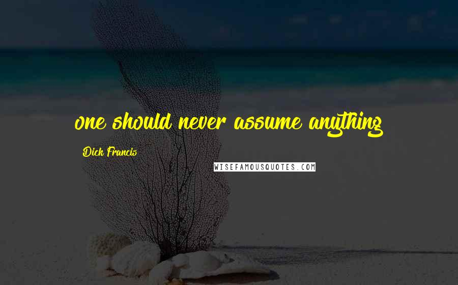 Dick Francis quotes: one should never assume anything