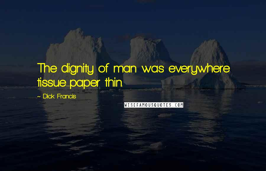 Dick Francis quotes: The dignity of man was everywhere tissue-paper thin.