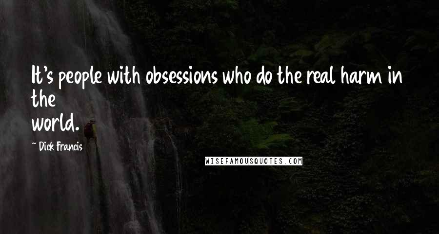 Dick Francis quotes: It's people with obsessions who do the real harm in the world.