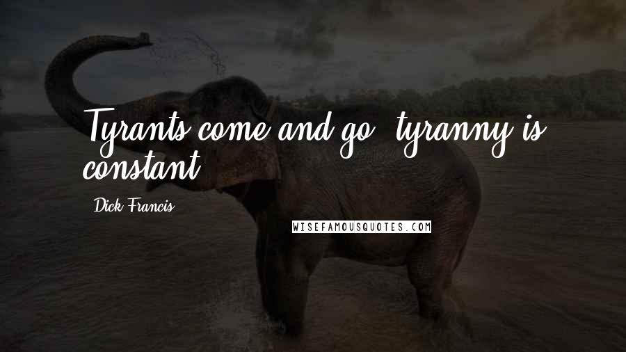 Dick Francis quotes: Tyrants come and go, tyranny is constant.