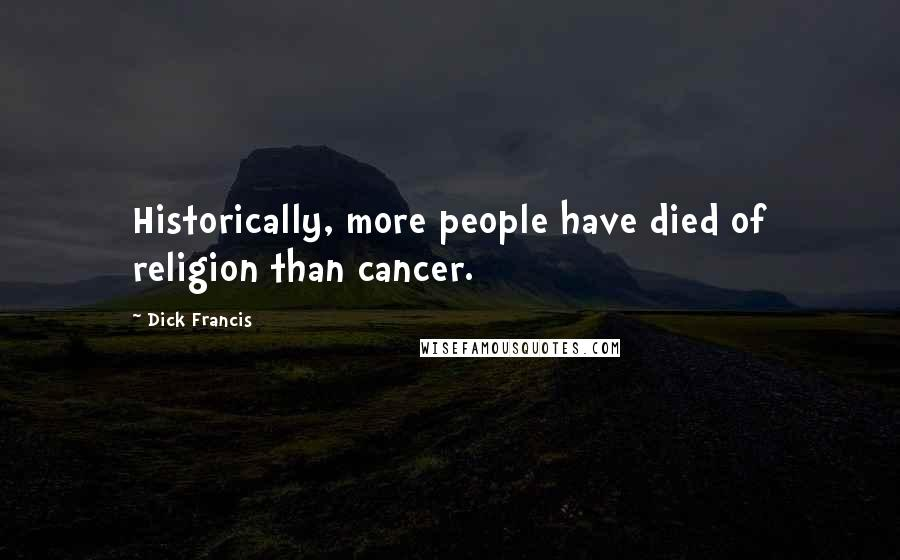 Dick Francis quotes: Historically, more people have died of religion than cancer.