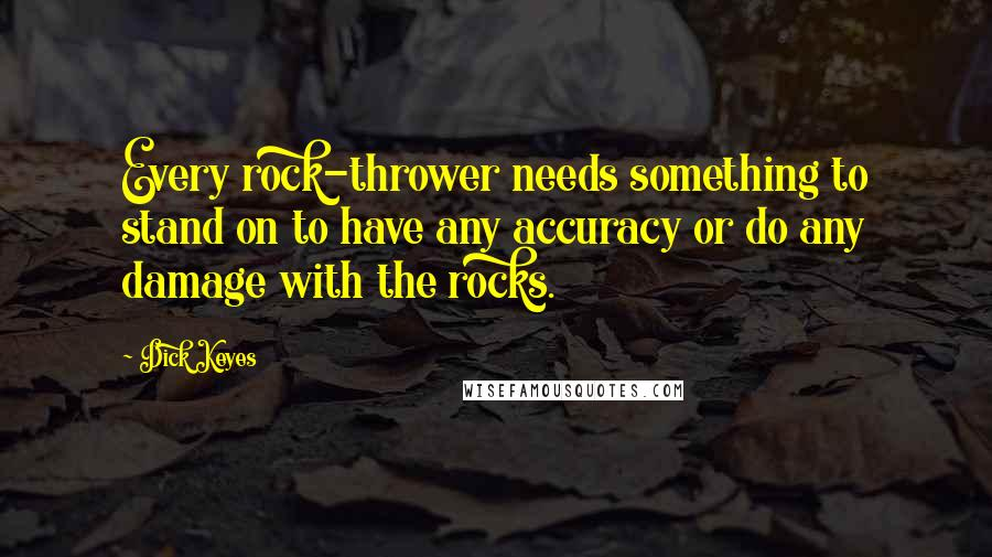 Dick Keyes quotes: Every rock-thrower needs something to stand on to have any accuracy or do any damage with the rocks.