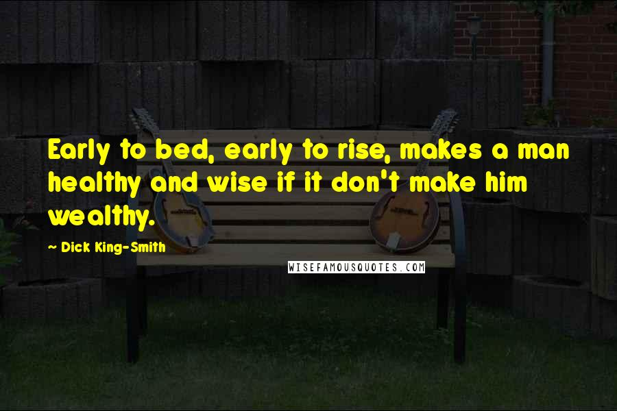 Dick King-Smith quotes: Early to bed, early to rise, makes a man healthy and wise if it don't make him wealthy.