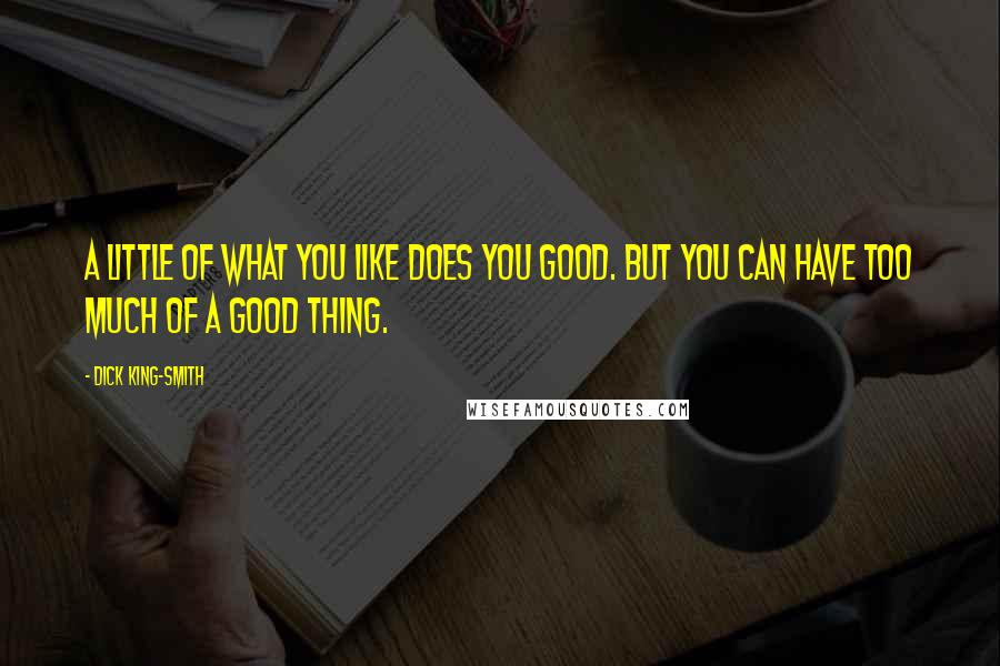 Dick King-Smith quotes: A little of what you like does you good. But you can have too much of a good thing.
