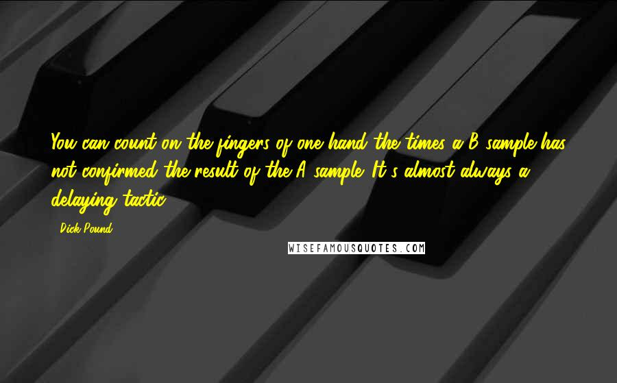 Dick Pound quotes: You can count on the fingers of one hand the times a B sample has not confirmed the result of the A sample. It's almost always a delaying tactic.