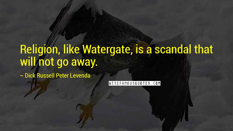 Dick Russell Peter Levenda quotes: Religion, like Watergate, is a scandal that will not go away.