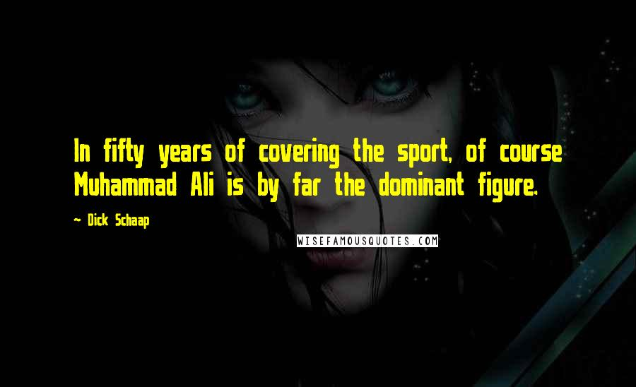 Dick Schaap quotes: In fifty years of covering the sport, of course Muhammad Ali is by far the dominant figure.