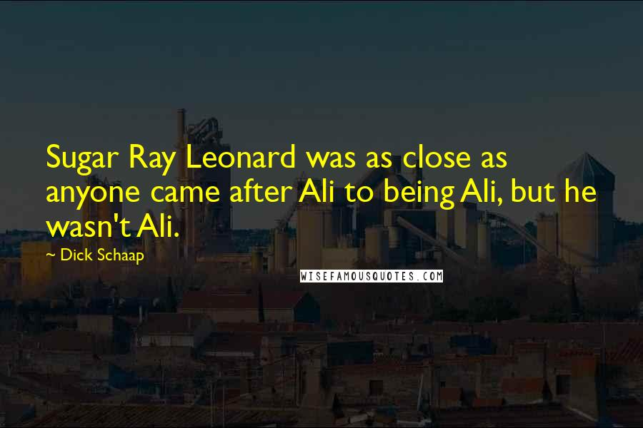 Dick Schaap quotes: Sugar Ray Leonard was as close as anyone came after Ali to being Ali, but he wasn't Ali.