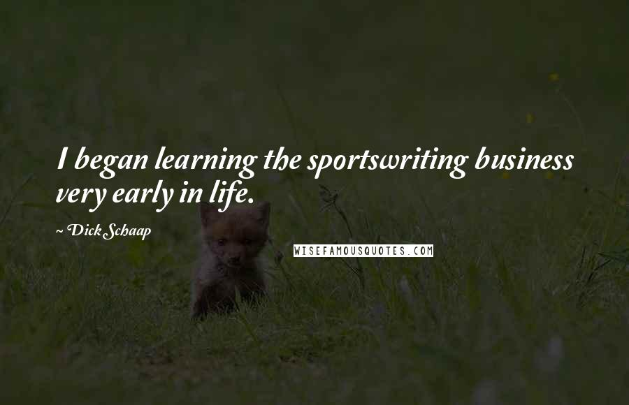 Dick Schaap quotes: I began learning the sportswriting business very early in life.