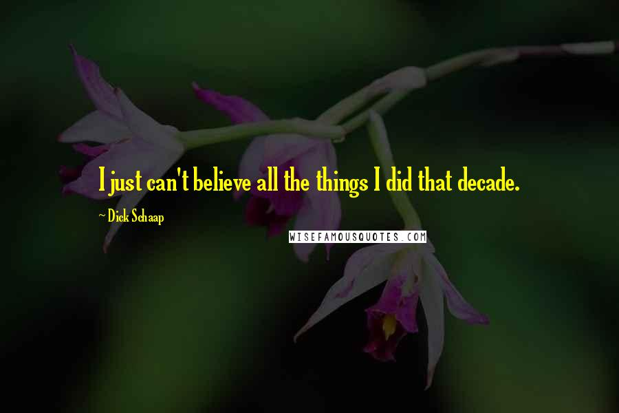 Dick Schaap quotes: I just can't believe all the things I did that decade.
