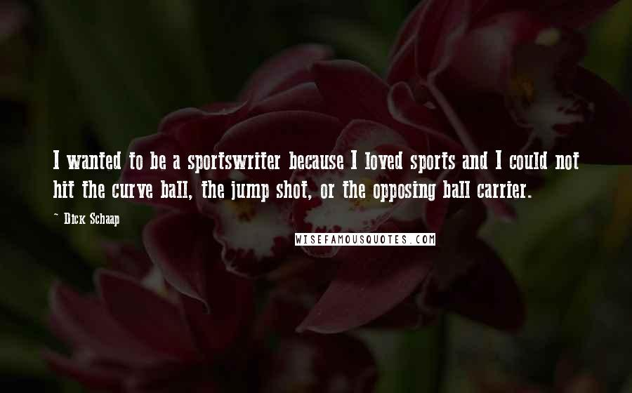 Dick Schaap quotes: I wanted to be a sportswriter because I loved sports and I could not hit the curve ball, the jump shot, or the opposing ball carrier.