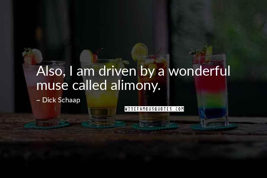 Dick Schaap quotes: Also, I am driven by a wonderful muse called alimony.
