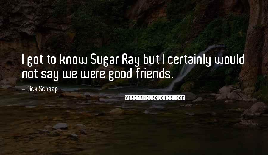 Dick Schaap quotes: I got to know Sugar Ray but I certainly would not say we were good friends.