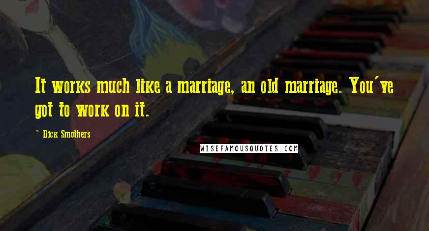Dick Smothers quotes: It works much like a marriage, an old marriage. You've got to work on it.