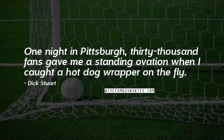 Dick Stuart quotes: One night in Pittsburgh, thirty-thousand fans gave me a standing ovation when I caught a hot dog wrapper on the fly.