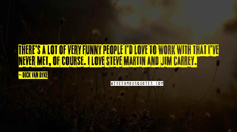 Dick Van Dyke quotes: There's a lot of very funny people I'd love to work with that I've never met, of course. I love Steve Martin and Jim Carrey.
