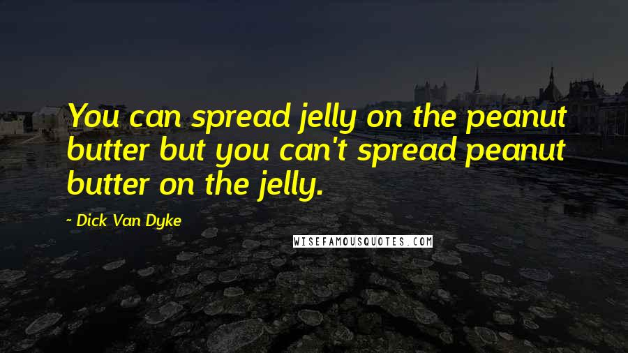 Dick Van Dyke quotes: You can spread jelly on the peanut butter but you can't spread peanut butter on the jelly.