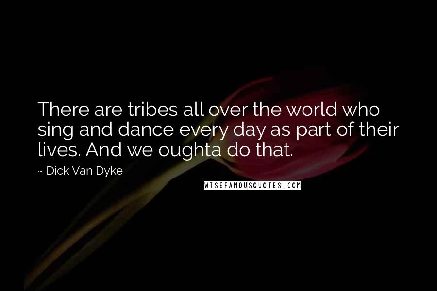 Dick Van Dyke quotes: There are tribes all over the world who sing and dance every day as part of their lives. And we oughta do that.